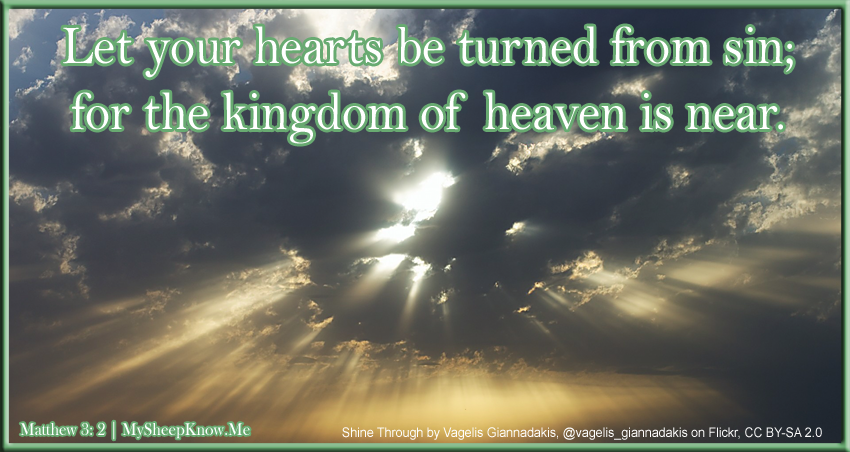 Let your hearts be turned from sin; for the kingdom of heaven is near.