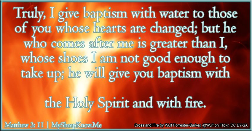 Truly, I give baptism with water to those of you whose hearts are changed; but he who comes after me is greater than I, whose shoes I am not good enough to take up; he will give you baptism with the Holy Spirit and with fire.
