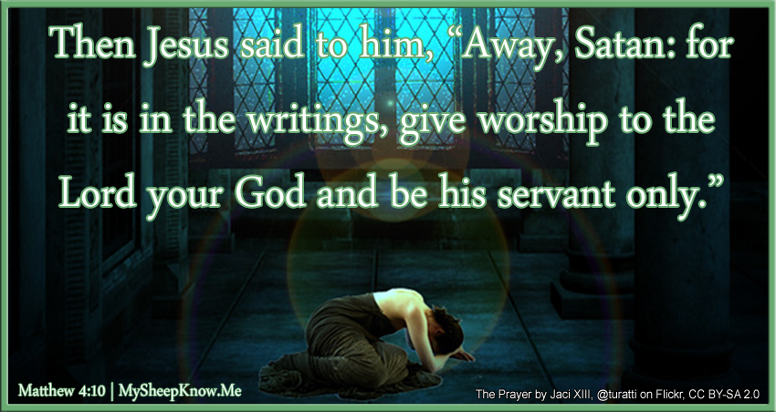 "Then Jesus said to him, ""Away, Satan! for it is in the writings, give worship to the Lord your God, and be his servant only."""