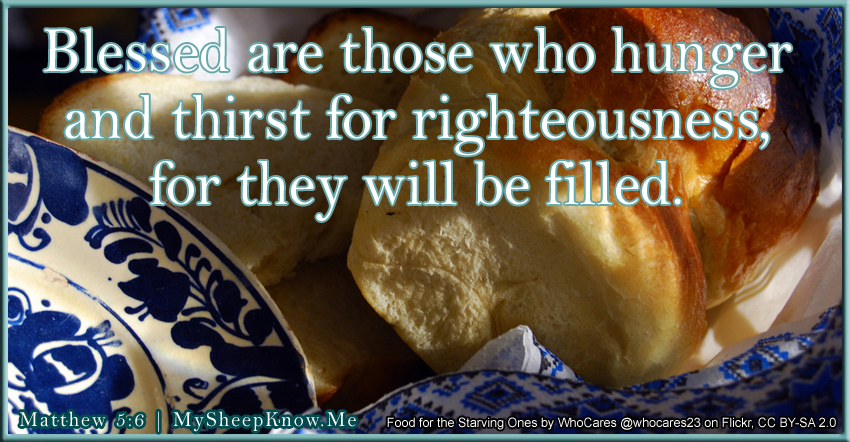 Blessed are those who hunger and thirst for righteousness, for they will be filled