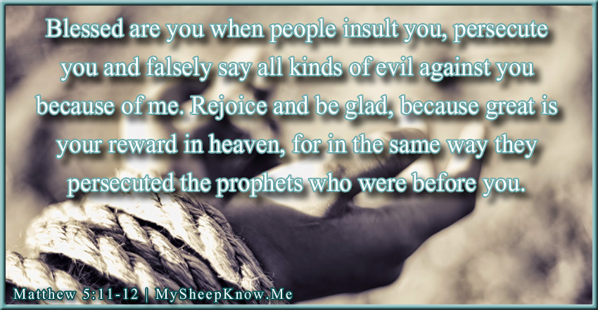 Blessed are you when people insult you, persecute you and falsely say all kinds of evil against you because of me. Rejoice and be glad, because great is your reward in heaven, for in the same way they persecuted the prophets who were before you.