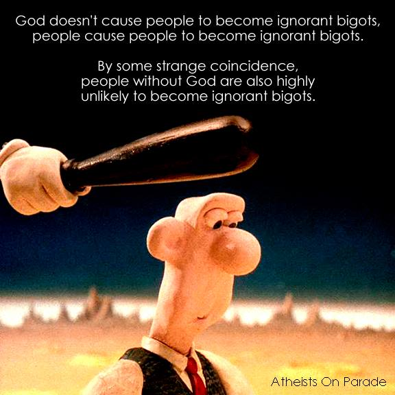 God doesn't cause people to become ignorant bigots, people cause people to become ignorant bigots. By some strange coincidence, people without God are also highly unlikely to become ignorant bigots.